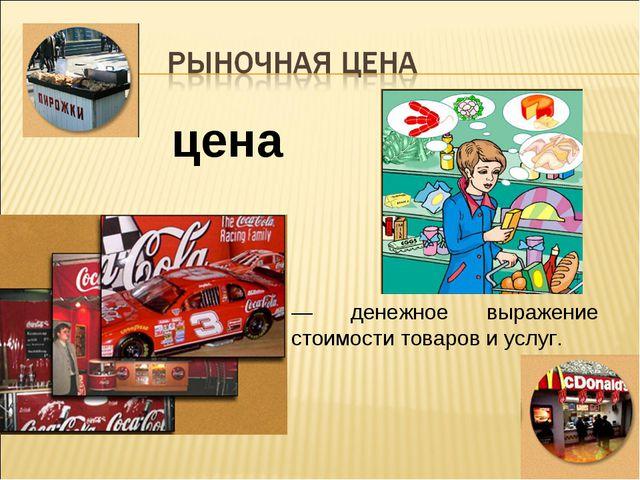 * цена — денежное выражение стоимости товаров и услуг.