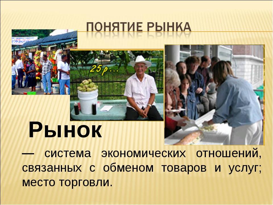 — система экономических отношений, связанных с обменом товаров и услуг; место...