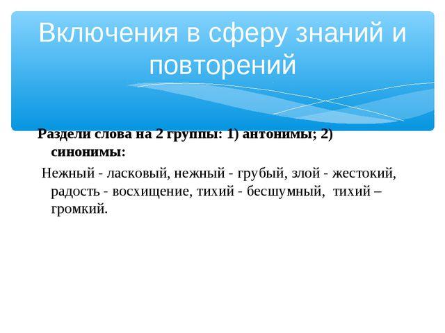 Раздели слова на 2 группы: 1) антонимы; 2) синонимы: Нежный - ласковый, нежн...