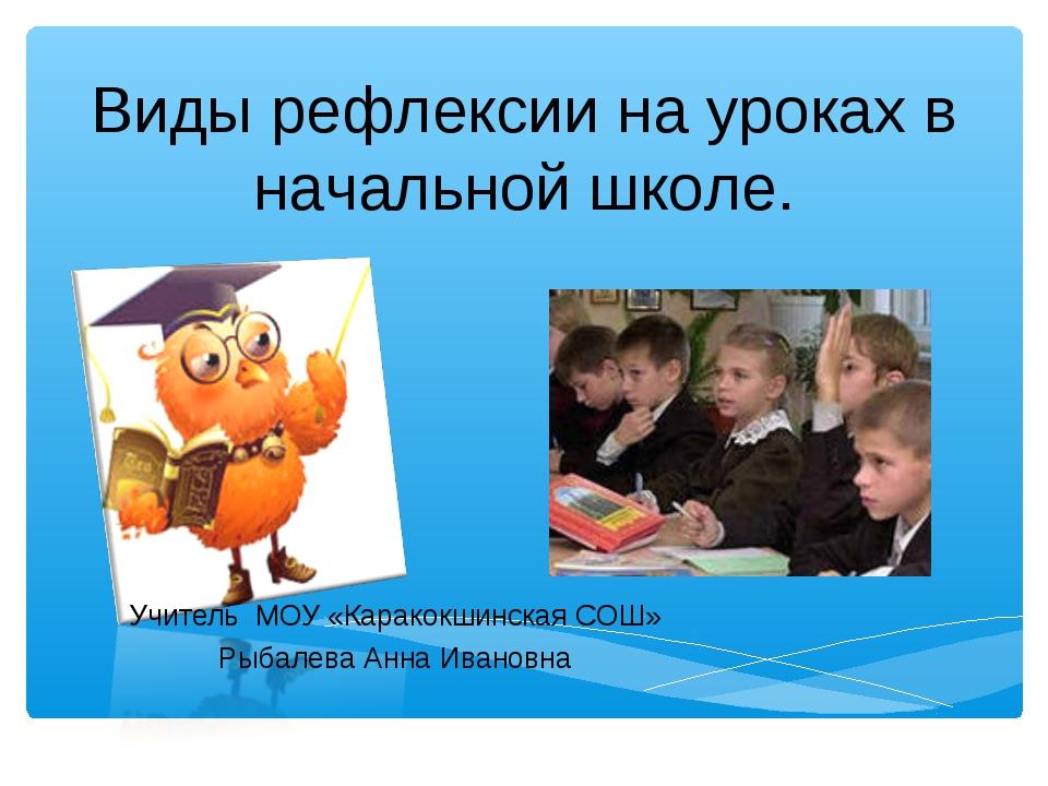 Виды рефлексии на уроках в начальной школе. Учитель МОУ «Каракокшинская СОШ»...