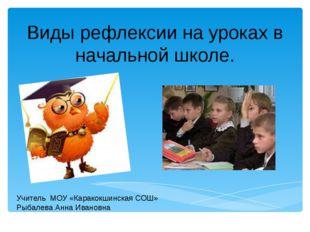 Виды рефлексии на уроках в начальной школе. Учитель МОУ «Каракокшинская СОШ»