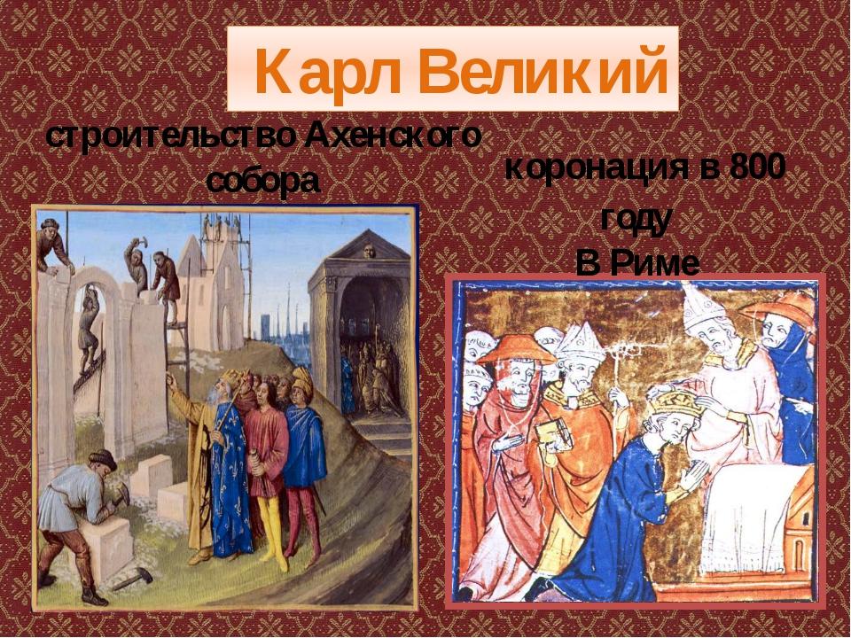 Карл Великий коронация в 800 году В Риме строительство Ахенского собора