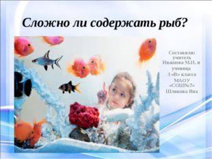 Сложно ли содержать рыб? Составили: учитель Ивашова М.Н. и ученица 3 «В» клас