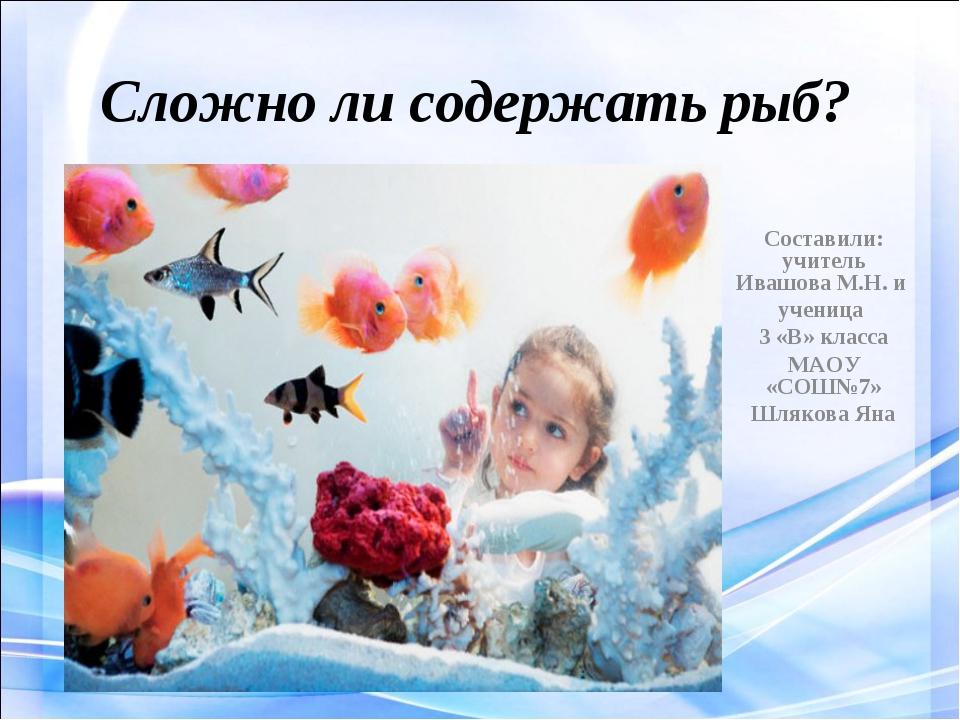 Сложно ли содержать рыб? Составили: учитель Ивашова М.Н. и ученица 3 «В» клас...