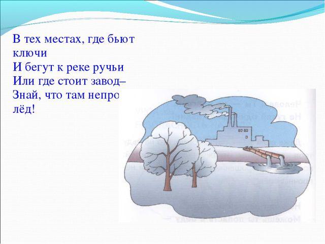 В тех местах, где бьют ключи И бегут к реке ручьи Или где стоит завод– Знай,...