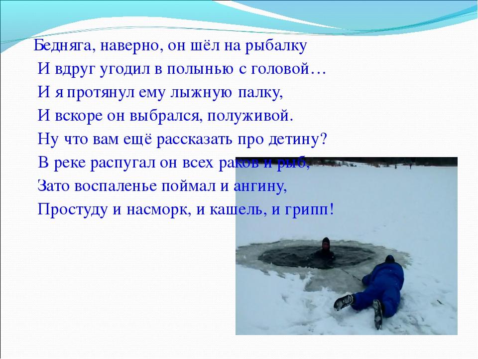 Бедняга, наверно, он шёл на рыбалку И вдруг угодил в полынью с головой… И я...