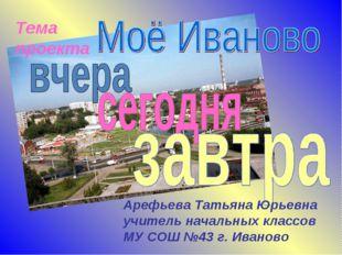 Тема проекта: Арефьева Татьяна Юрьевна учитель начальных классов МУ СОШ №43 г