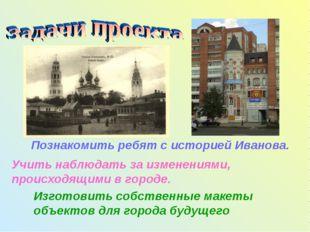 Познакомить ребят с историей Иванова. Учить наблюдать за изменениями, происхо