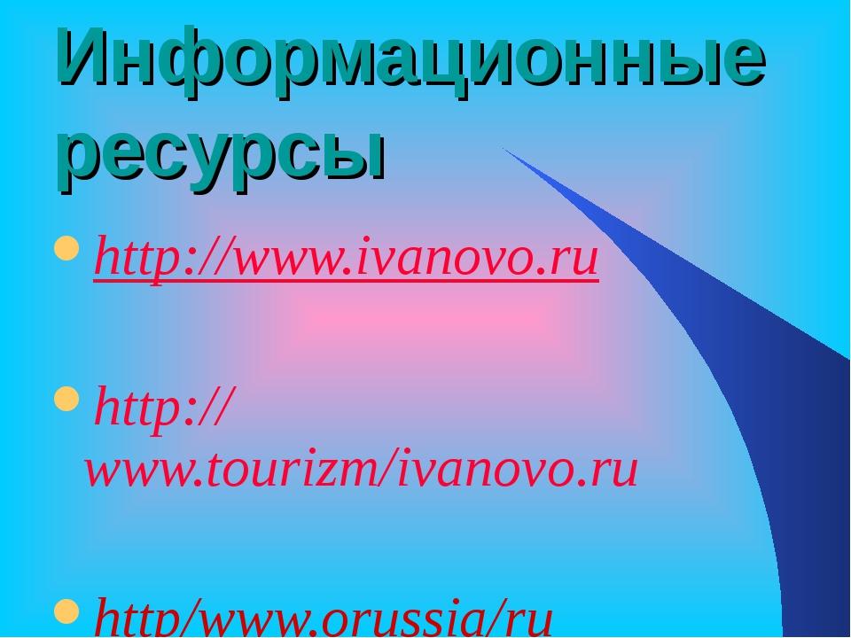 Информационные ресурсы http://www.ivanovo.ru http://www.tourizm/ivanovo.ru ht...