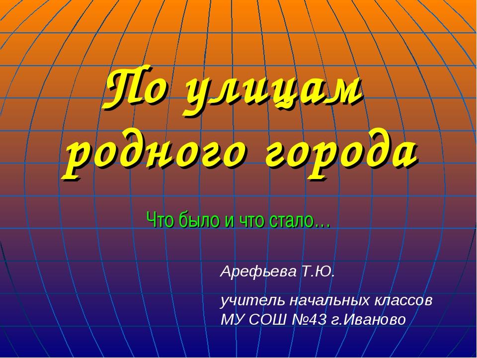По улицам родного города Что было и что стало… Арефьева Т.Ю. учитель начальны...