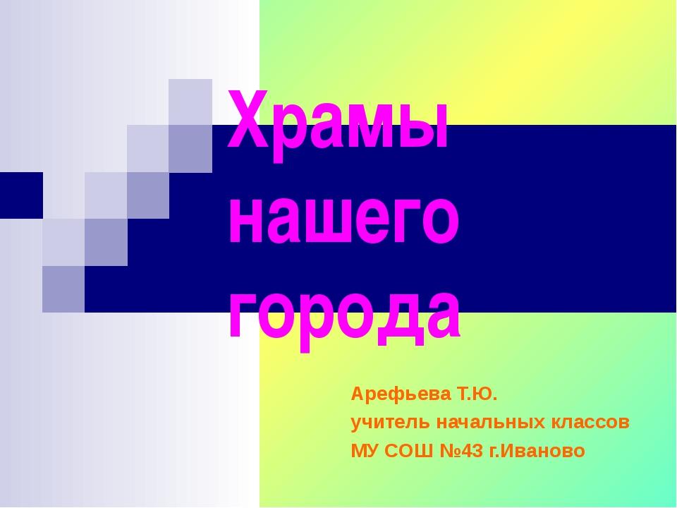 Храмы нашего города Арефьева Т.Ю. учитель начальных классов МУ СОШ №43 г.Иван...