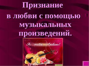 Признание в любви с помощью музыкальных произведений.