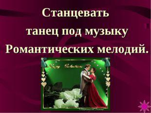 Станцевать танец под музыку Романтических мелодий.