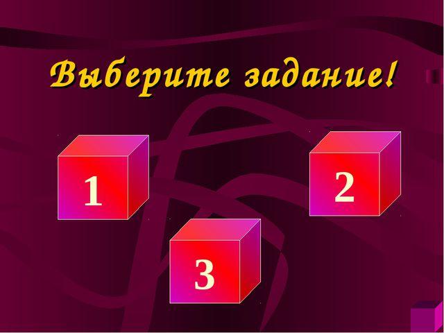 Выберите задание! 1 3 2