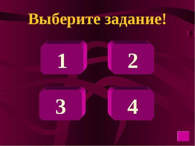 Выберите задание! 1 3 4 2