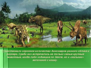 Существовало огромное количество динозавров разного облика и размера. Среди н