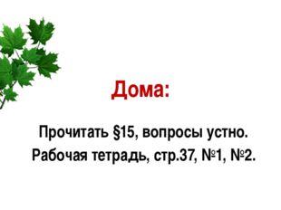 Дома: Прочитать §15, вопросы устно. Рабочая тетрадь, стр.37, №1, №2.