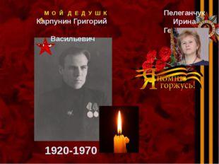 М О Й Д Е Д У Ш К А Карпунин Григорий Васильевич Пелеганчук Ирина Георгиевна