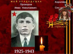 1925-1943 М О Й П Р А Д Е Д У Ш К А Прохоров Иван Николаевич Королёва Снежана