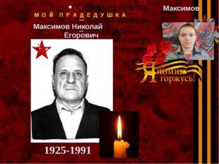 М О Й П Р А Д Е Д У Ш К А Максимов Николай Егорович Максимов Никита 1925-1991