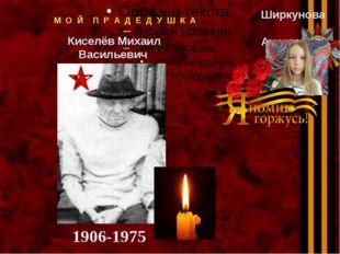Киселёв Михаил Васильевич М О Й П Р А Д Е Д У Ш К А 1906-1975 Ширкунова Ана