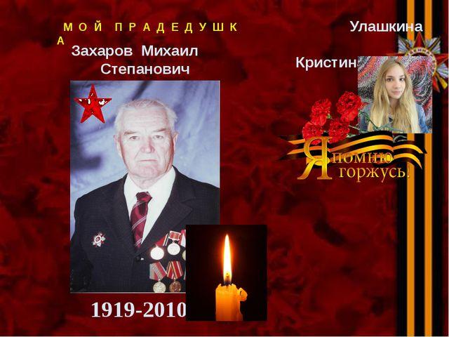 1919-2010 Улашкина Кристина М О Й П Р А Д Е Д У Ш К А Захаров Михаил Степанович