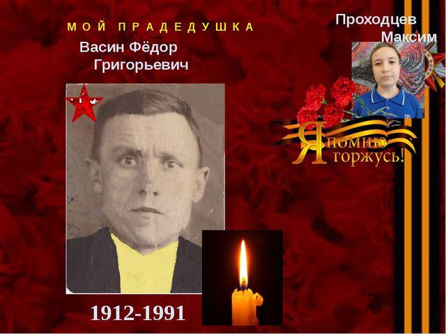 Васин Фёдор Григорьевич 1912-1991 Проходцев Максим М О Й П Р А Д Е Д У Ш К А