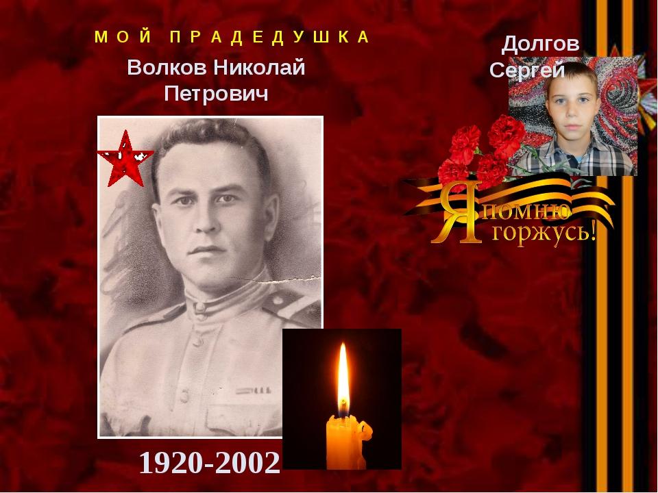 М О Й П Р А Д Е Д У Ш К А Волков Николай Петрович 1920-2002 Долгов Сергей