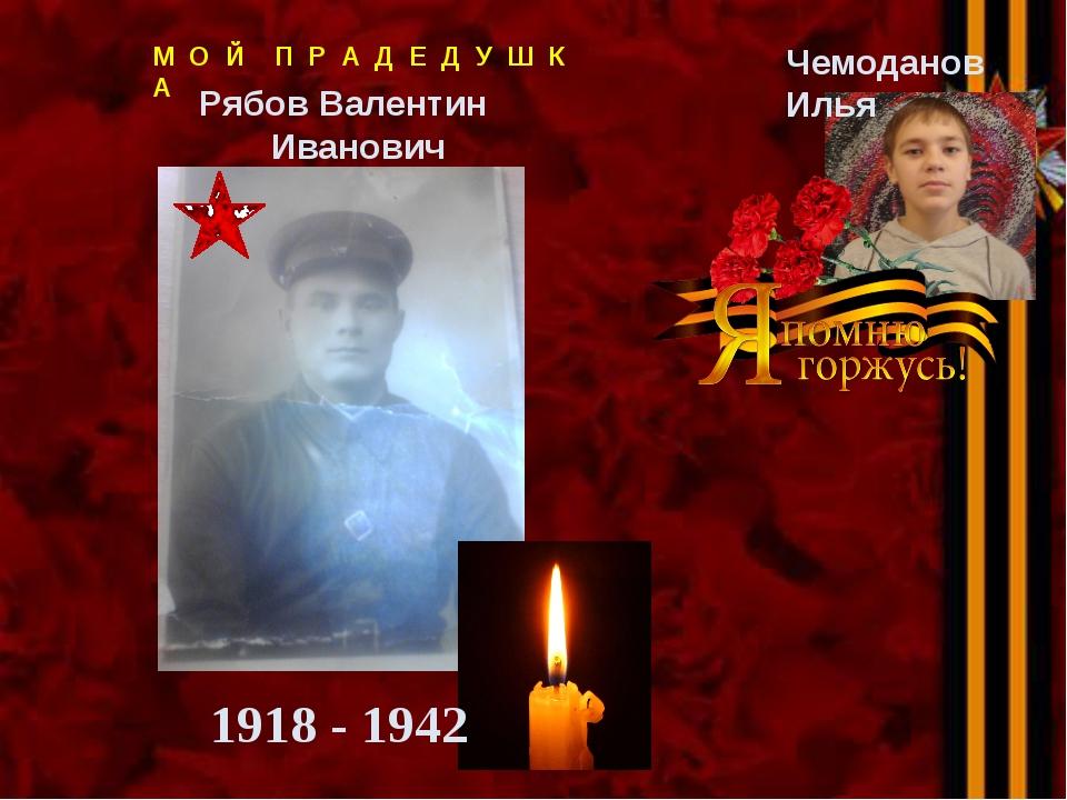 Рябов Валентин Иванович Чемоданов Илья 1918 - 1942 М О Й П Р А Д Е Д У Ш К А