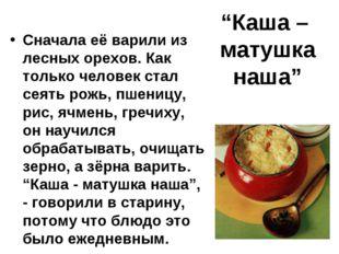 """""""Каша – матушка наша"""" Сначала её варили из лесных орехов. Как только человек"""
