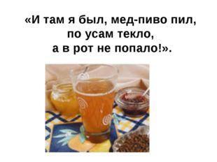 «И там я был, мед-пиво пил, по усам текло, а в рот не попало!».