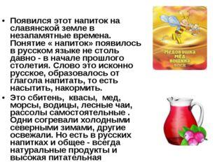Появился этот напиток на славянской земле в незапамятные времена. Понятие « н