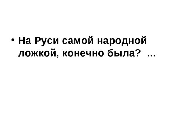 На Руси самой народной ложкой, конечно была? ...