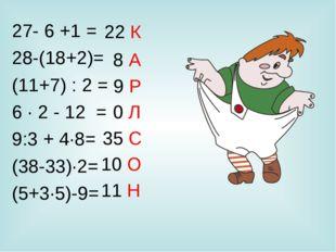 27- 6 +1 = 28-(18+2)= (11+7) : 2 = 6 · 2 - 12 = 9:3 + 4·8= (38-33)·2= (5+3·5)