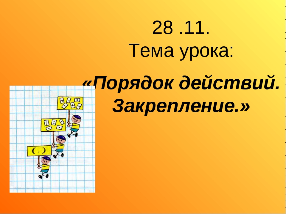 28 .11. Тема урока: «Порядок действий. Закрепление.»