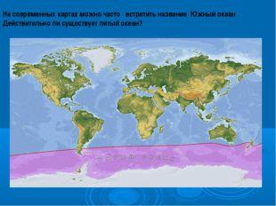 На современных картах можно часто встретить название Южный океан Действительн