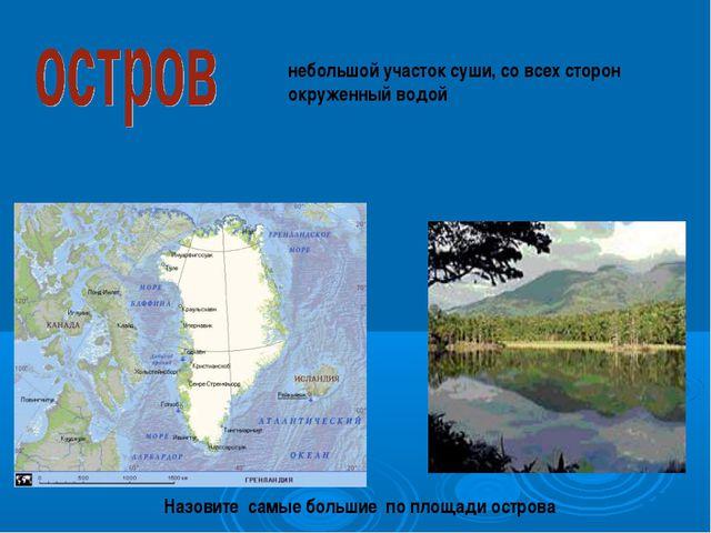 небольшой участок суши, со всех сторон окруженный водой Назовите самые больш...