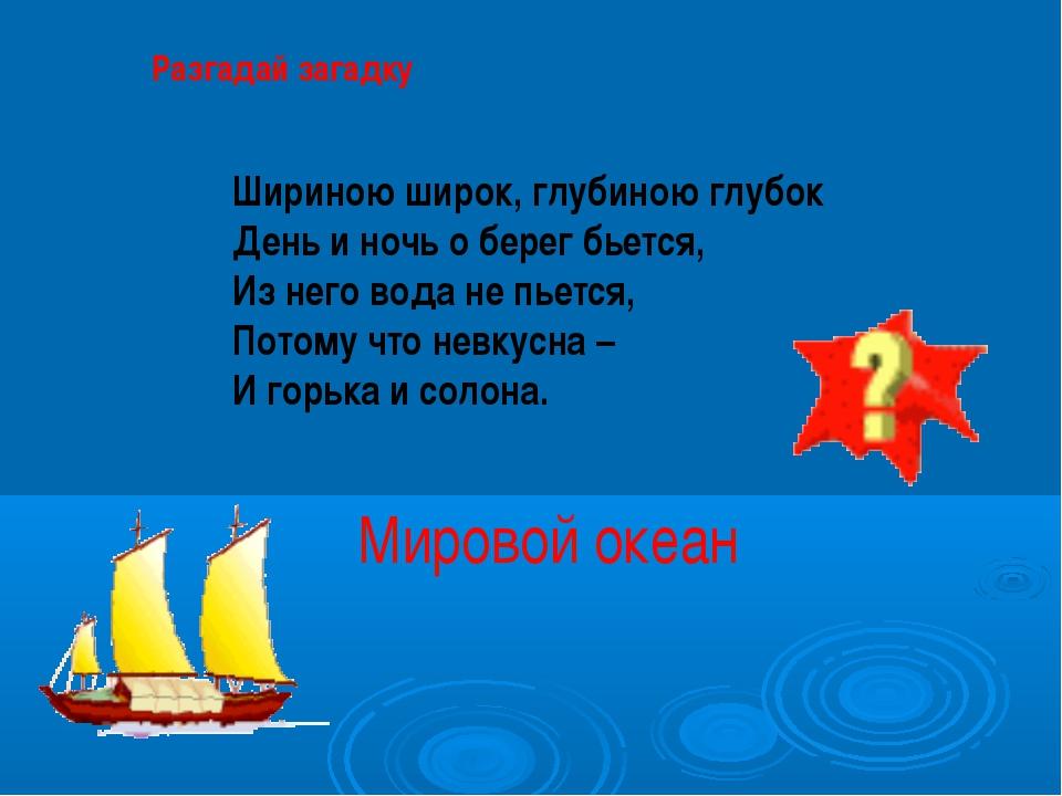 Разгадай загадку Шириною широк, глубиною глубок День и ночь о берег бьется,...