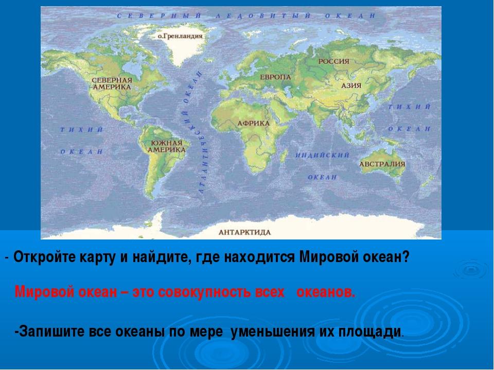 - Откройте карту и найдите, где находится Мировой океан? Мировой океан – это...