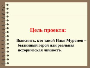 Цель проекта: Выяснить, кто такой Илья Муромец – былинный герой или реальная