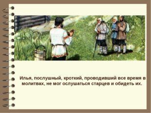 Илья, послушный, кроткий, проводивший все время в молитвах, не мог ослушаться