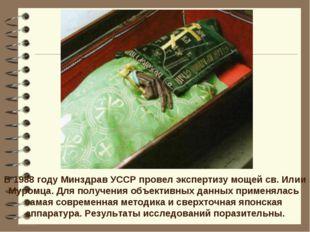 В 1988 году Минздрав УССР провел экспертизу мощей св. Илии Муромца. Для получ