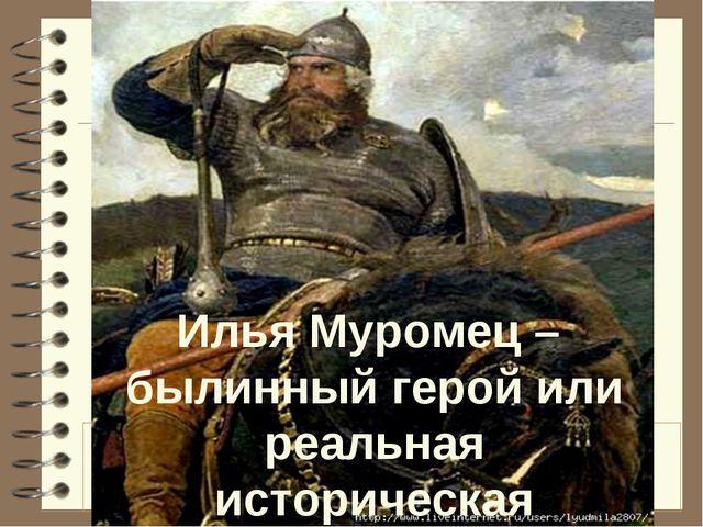 Илья Муромец – былинный герой или реальная историческая личность?