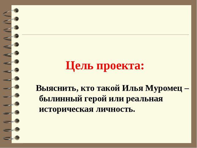 Цель проекта: Выяснить, кто такой Илья Муромец – былинный герой или реальная...
