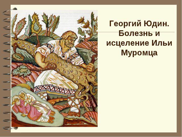Георгий Юдин. Болезнь и исцеление Ильи Муромца
