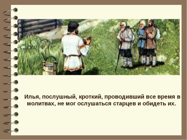Илья, послушный, кроткий, проводивший все время в молитвах, не мог ослушаться...