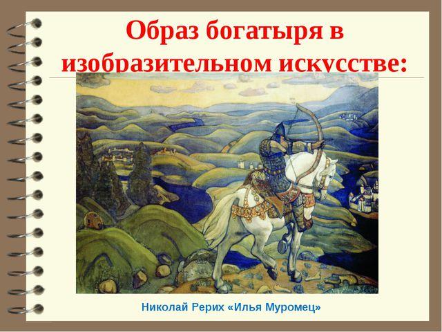 Образ богатыря в изобразительном искусстве: Николай Рерих «Илья Муромец»