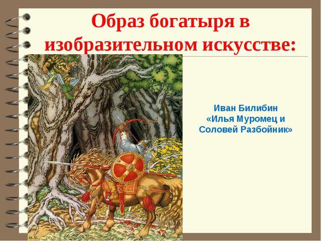 Образ богатыря в изобразительном искусстве: Иван Билибин «Илья Муромец и Соло...