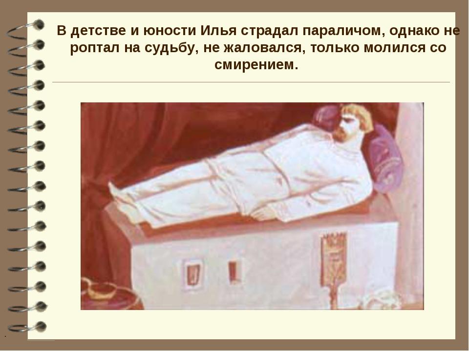 В детстве и юности Илья страдал параличом, однако не роптал на судьбу, не жал...