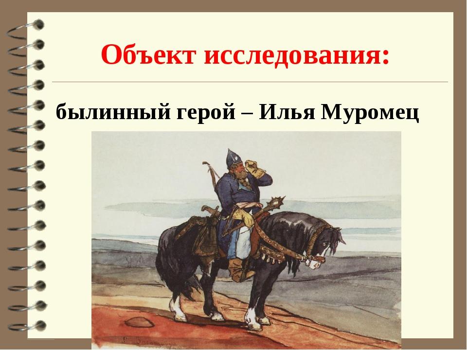 Объект исследования: былинный герой – Илья Муромец